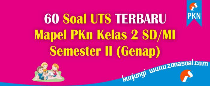 60 Soal UTS Pelajaran PKn Kelas 2 SD Semester Genap ...
