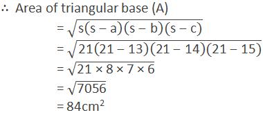 "∴  Area of triangular base (A)  = √(""s"" (""s"" -""a"" )(""s"" -""b"" )(""s"" -""c"" )) = √(""21"" (""21"" -""13"" )(""21"" -""14"" )(""21"" -""15"" )) = √(""21 × 8 × 7 × 6"" ) = √(""7056"" ) = 84cm2"