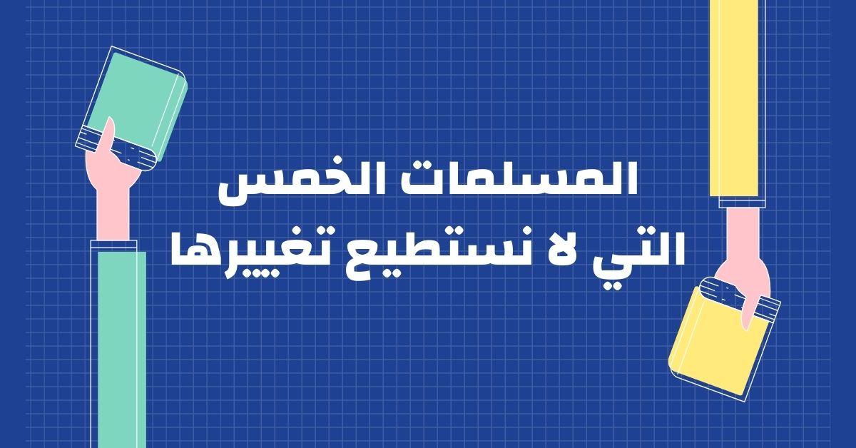 ملخص كتاب المسلمات الخمس التي لا نستطيع تغييرها