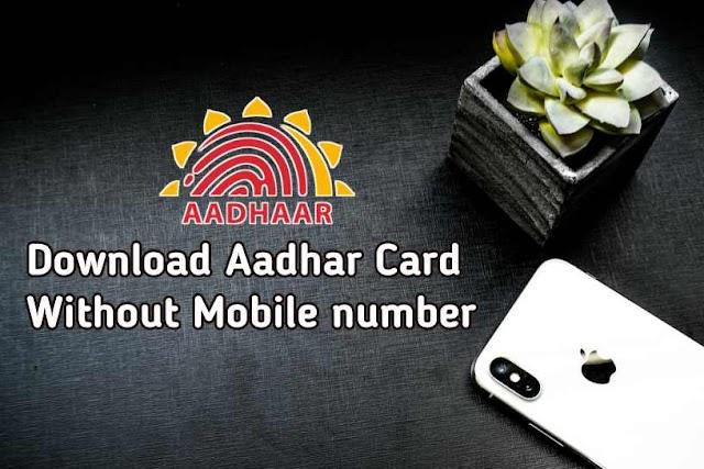 बिना मोबाइल नंबर के आधार कार्ड कैसे डाऊनलोड करे