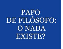 A imagem de fundo azul e letras em branco diz:papo de filósofo o nada existe?