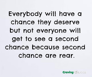 Everybody will have a chance they deserve but not everyone will get to see a second chance because second chance are rear.