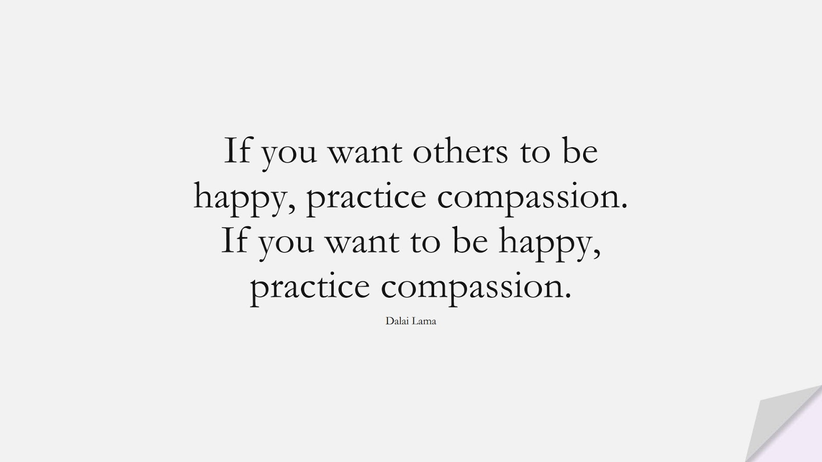 If you want others to be happy, practice compassion. If you want to be happy, practice compassion. (Dalai Lama);  #HappinessQuotes