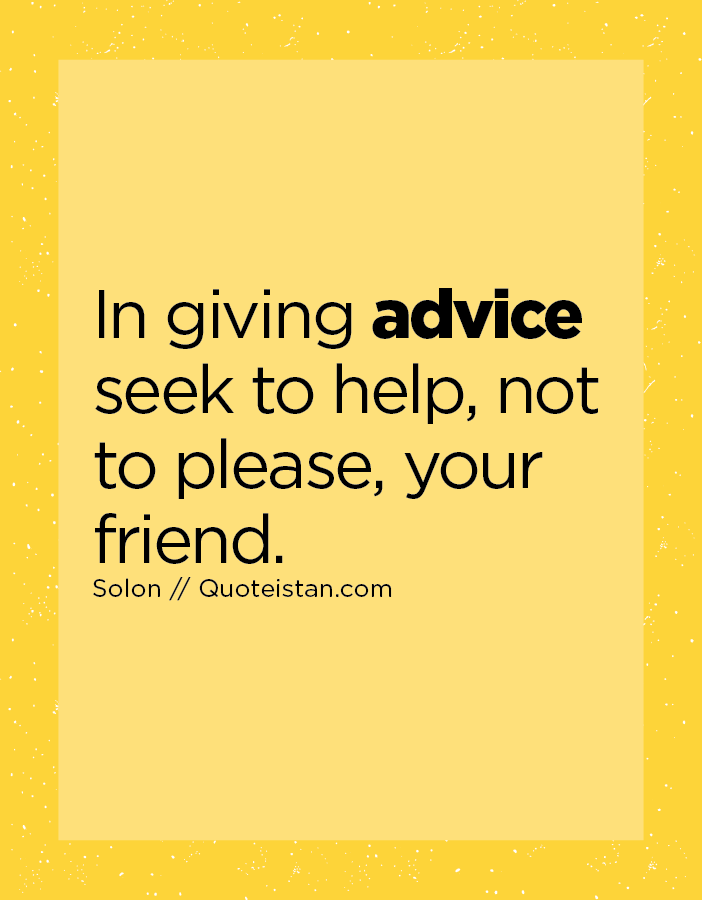 In giving advice seek to help, not to please, your friend.