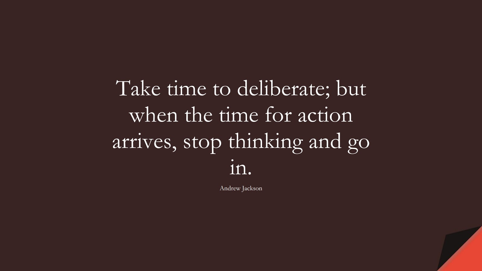 Take time to deliberate; but when the time for action arrives, stop thinking and go in. (Andrew Jackson);  #PositiveQuotes