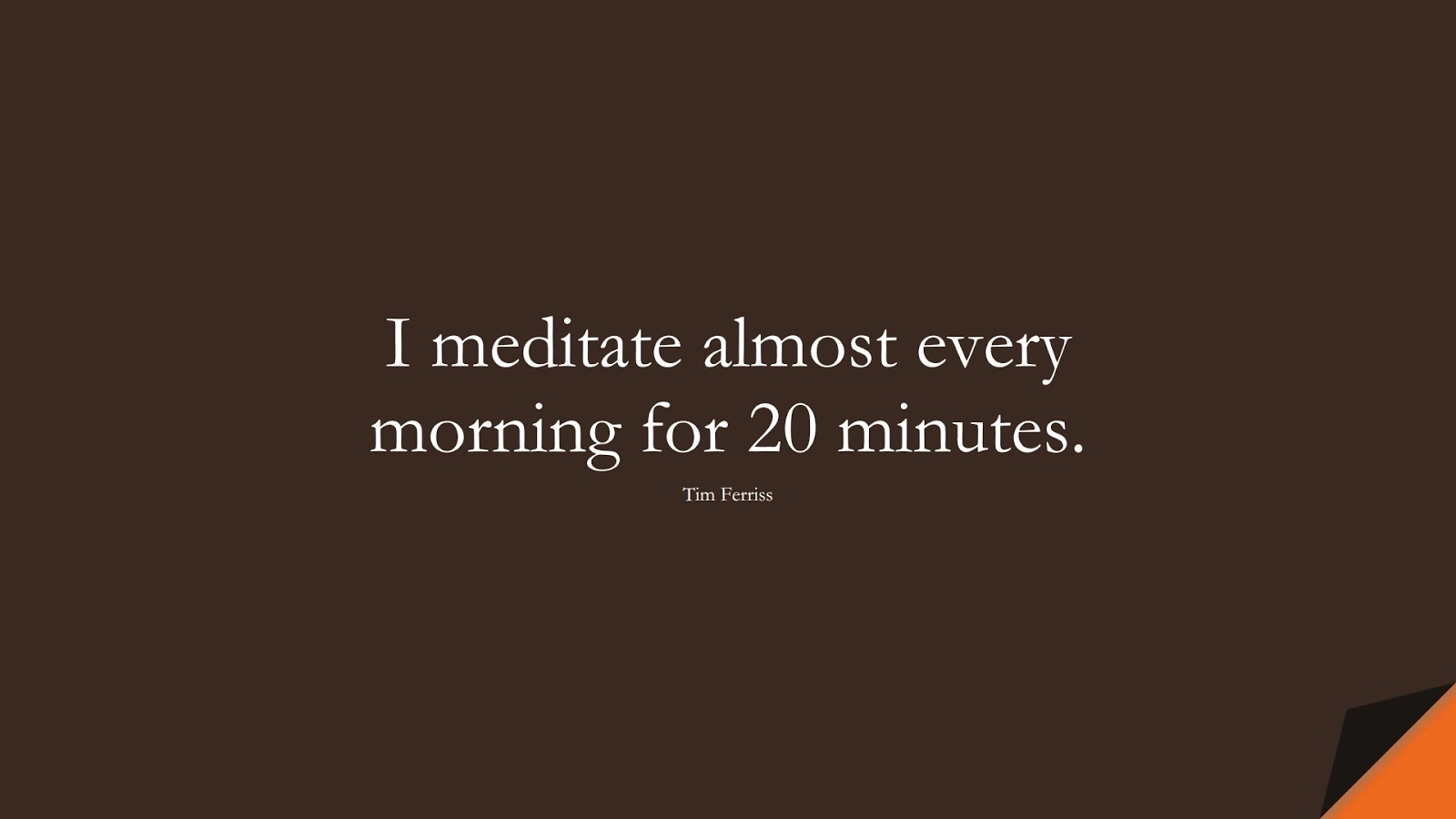 I meditate almost every morning for 20 minutes. (Tim Ferriss);  #TimFerrissQuotes