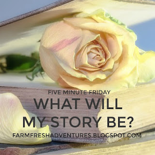 What will my story be? {5 Minute Friday}