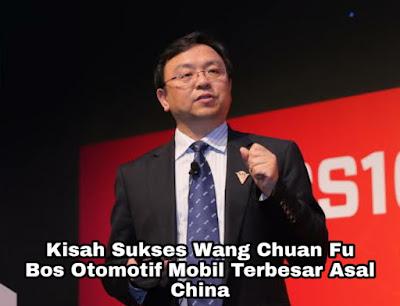 Kisah Sukses Wang Chuan Fu, Bos Mobil Terbesar Asal China