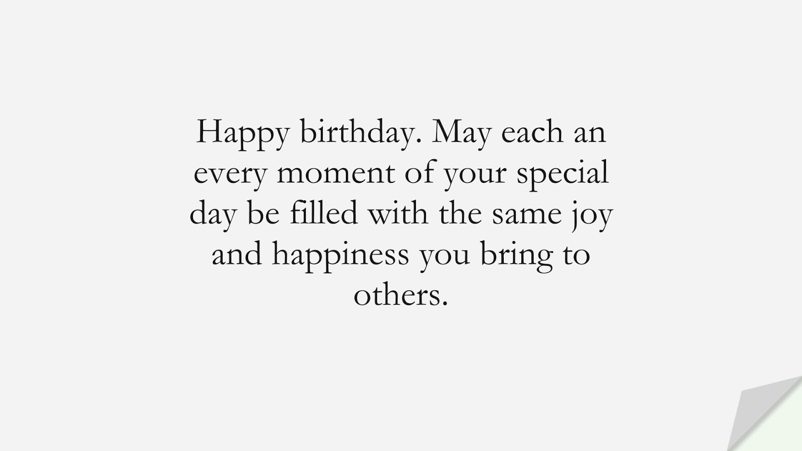 Happy birthday. May each an every moment of your special day be filled with the same joy and happiness you bring to others.FALSE