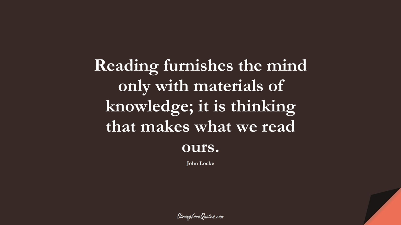 Reading furnishes the mind only with materials of knowledge; it is thinking that makes what we read ours. (John Locke);  #KnowledgeQuotes