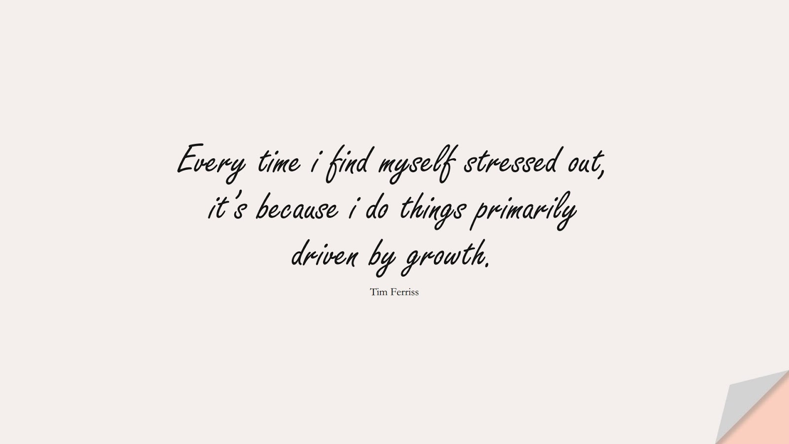 Every time i find myself stressed out, it's because i do things primarily driven by growth. (Tim Ferriss);  #TimFerrissQuotes