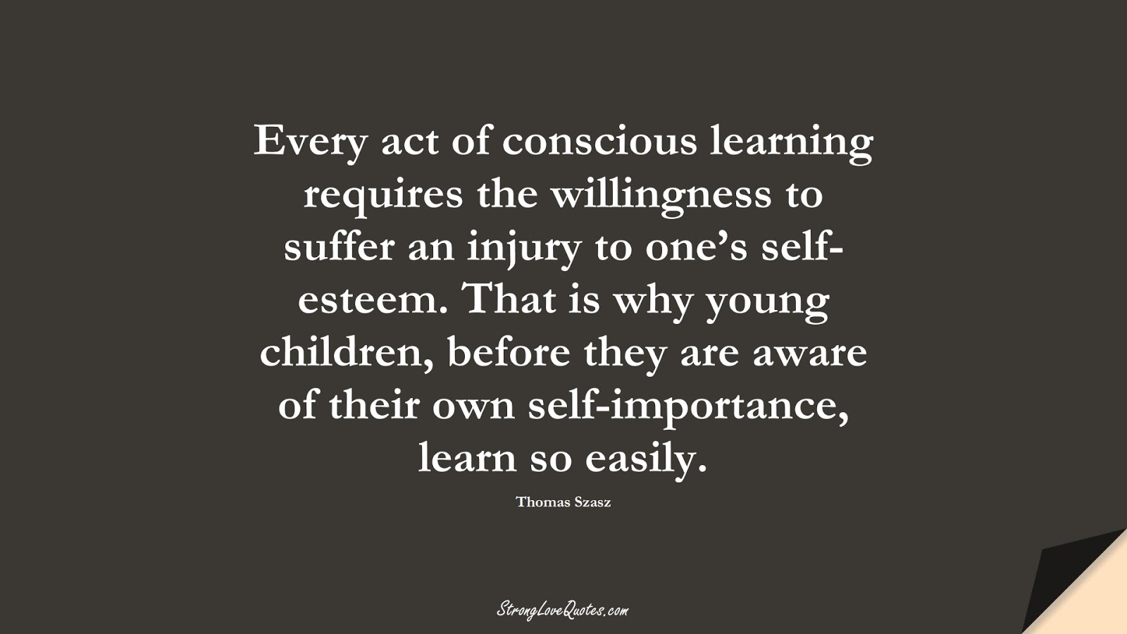 Every act of conscious learning requires the willingness to suffer an injury to one's self-esteem. That is why young children, before they are aware of their own self-importance, learn so easily. (Thomas Szasz);  #EducationQuotes