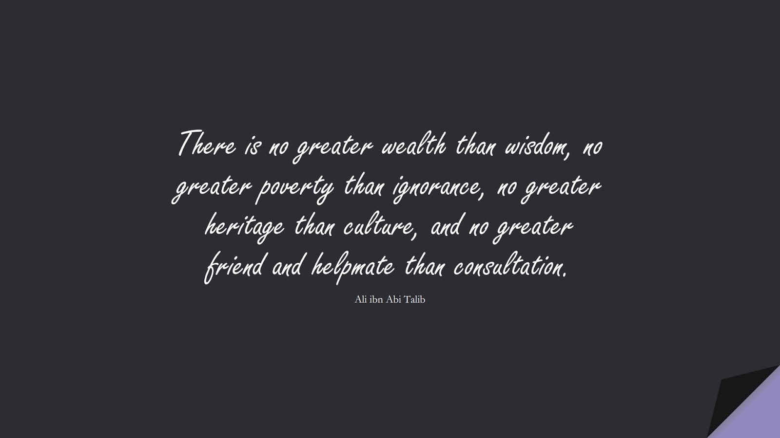 There is no greater wealth than wisdom, no greater poverty than ignorance, no greater heritage than culture, and no greater friend and helpmate than consultation. (Ali ibn Abi Talib);  #AliQuotes