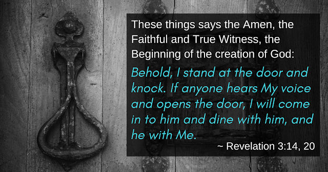 "These are the words of the Amen, the faithful and true witness, the ruler of God's creation. ... ""Here I am! I stand at the door and knock. If anyone hears my voice and opens the door, I will come in and eat with him, and he with me."""
