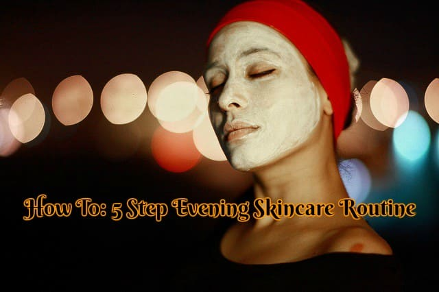 How To: 5 Step Evening Skincare Routine