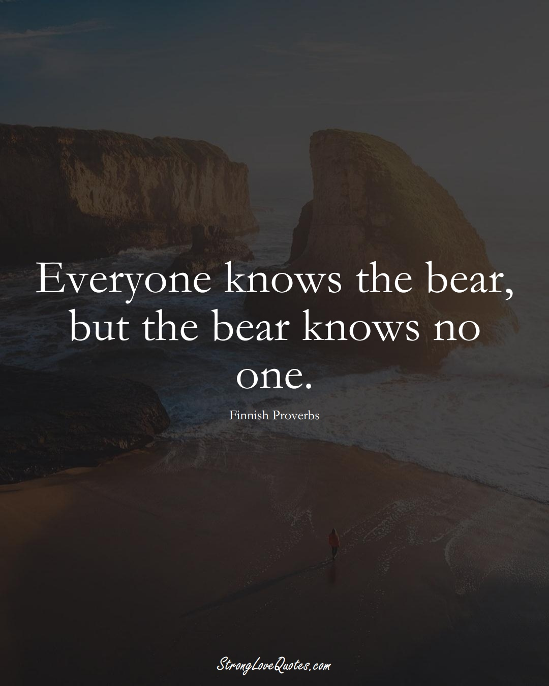 Everyone knows the bear, but the bear knows no one. (Finnish Sayings);  #EuropeanSayings