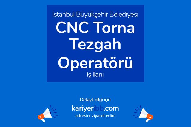 İstanbul Büyükşehir Belediyesi, CNC torna operatörü alacak. İBB iş başvurusu nasıl yapılır? Detaylar kariyeribb.com'da!
