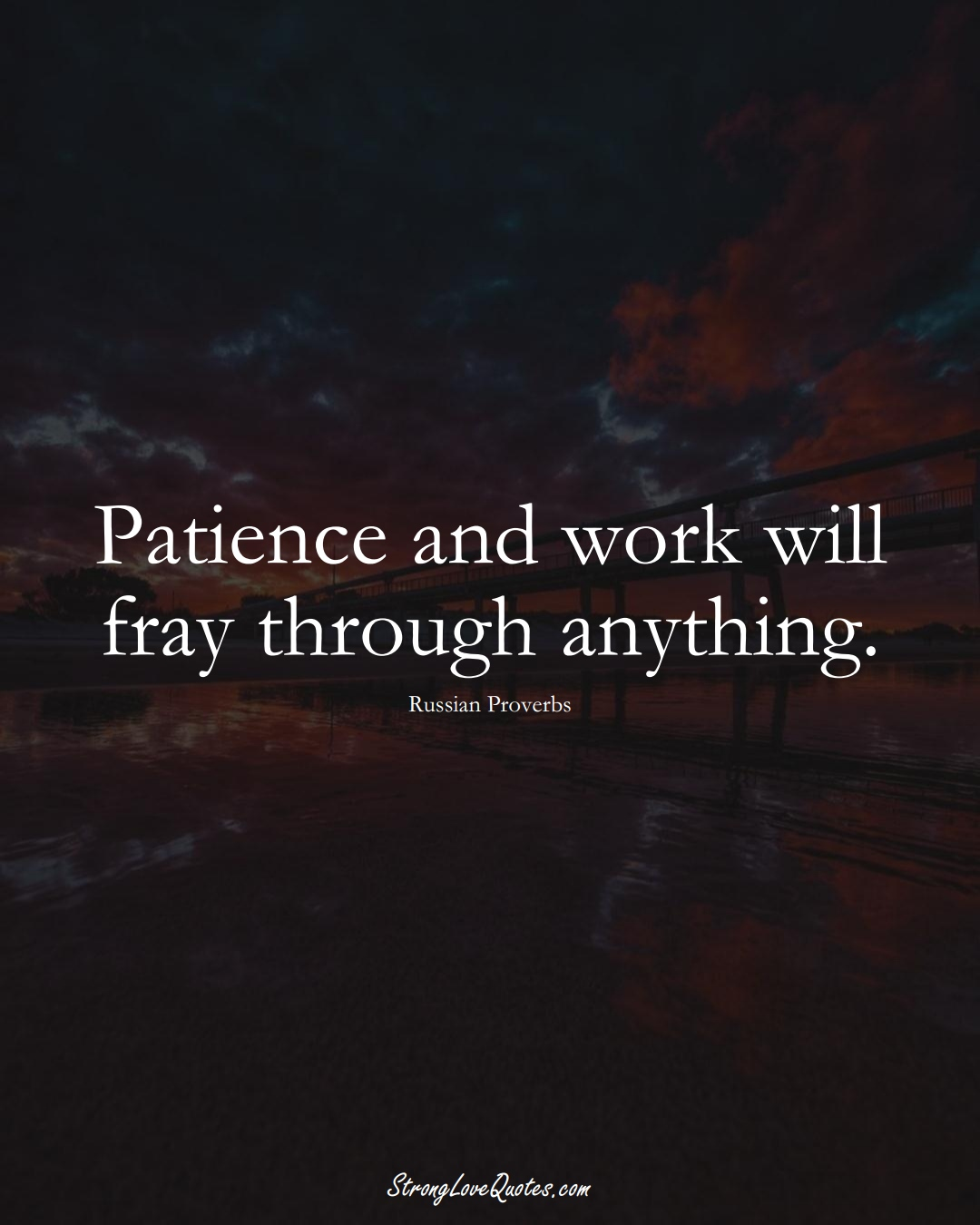 Patience and work will fray through anything. (Russian Sayings);  #AsianSayings
