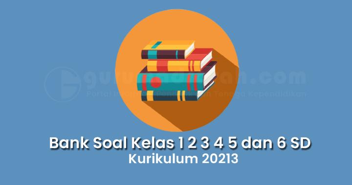 Bank Soal Kelas 1 2 3 4 5 dan 6 SD/MI Kurikulum 2013 Semester 1 Tahun Pelajaran 2021/2022