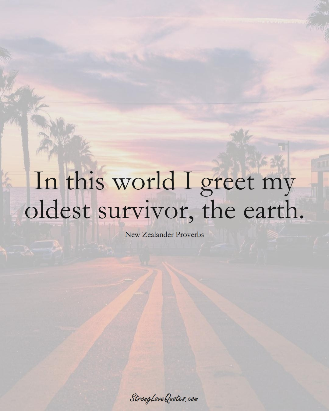 In this world I greet my oldest survivor, the earth. (New Zealander Sayings);  #AustralianSayings