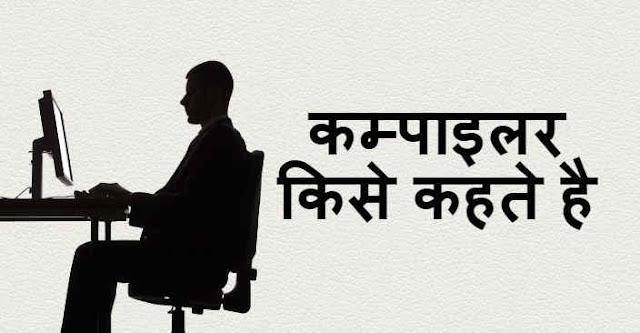 कम्पाइलर किसे कहते है - What is Compiler in Hindi