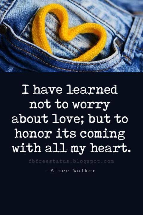 Valentines Day Quotes, I have learned not to worry about love; but to honor its coming with all my heart. - Alice Walker