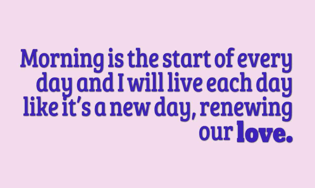 Morning is the start of every day and I will live each day like it's a new day, renewing our love.