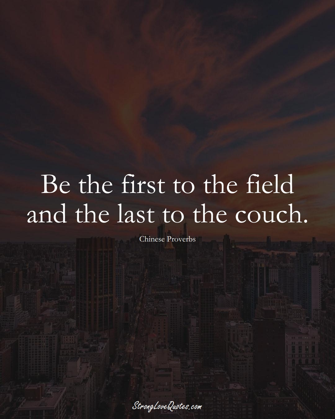 Be the first to the field and the last to the couch. (Chinese Sayings);  #AsianSayings