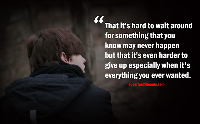 That it's hard to wait around for something that you know may never happen but that it's even harder to give up especially when it's everything you ever wanted.