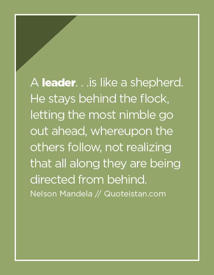 A leader. . .is like a shepherd. He stays behind the flock, letting the most nimble go out ahead, whereupon the others follow, not realizing that all along they are being directed from behind.