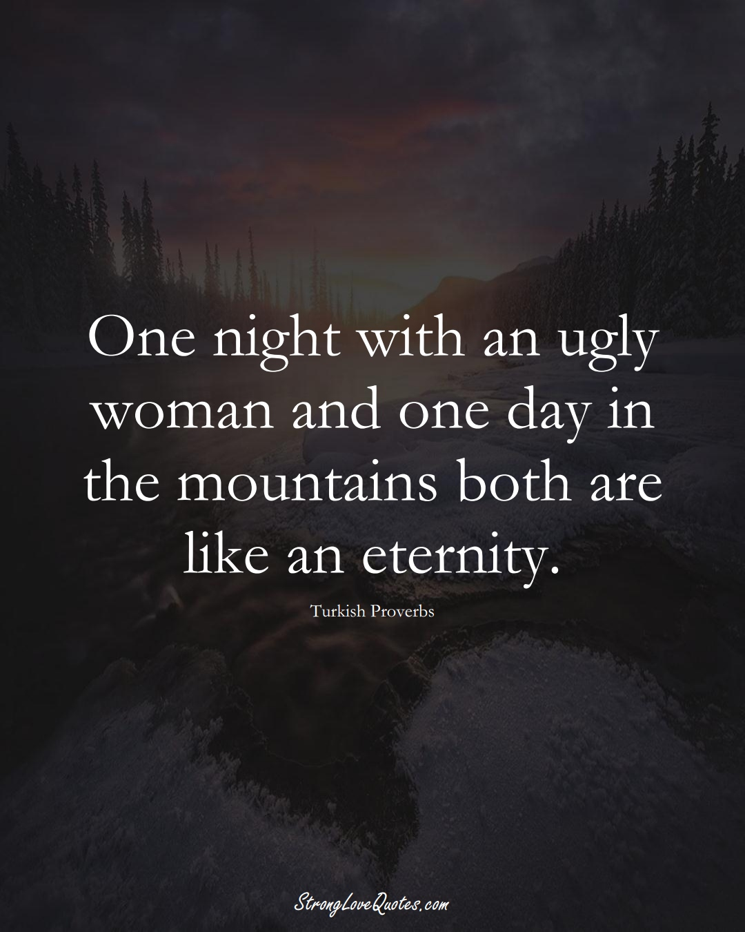 One night with an ugly woman and one day in the mountains both are like an eternity. (Turkish Sayings);  #MiddleEasternSayings