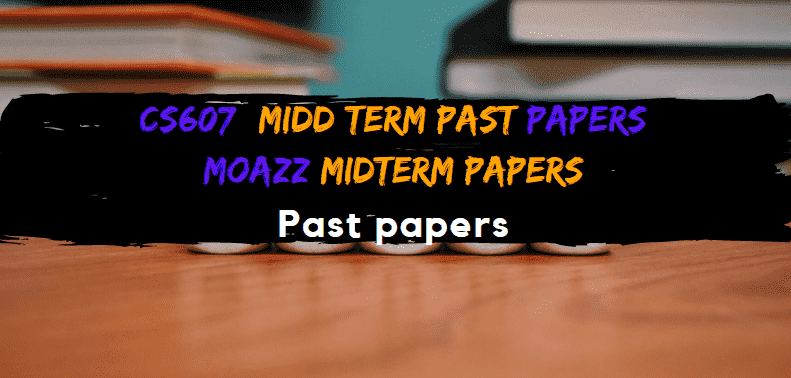 CS607 Moazz Midterm Past Papers  Moazz middterm Solved Papers