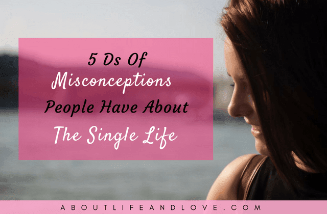 5 Ds Of Misconceptions People Have About The Single Life