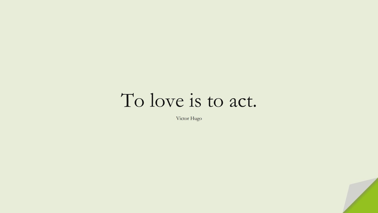 To love is to act. (Victor Hugo);  #ShortQuotes