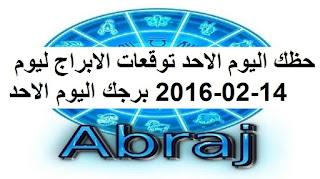 حظك اليوم الاحد توقعات الابراج ليوم 14-02-2016 برجك اليوم الاحد