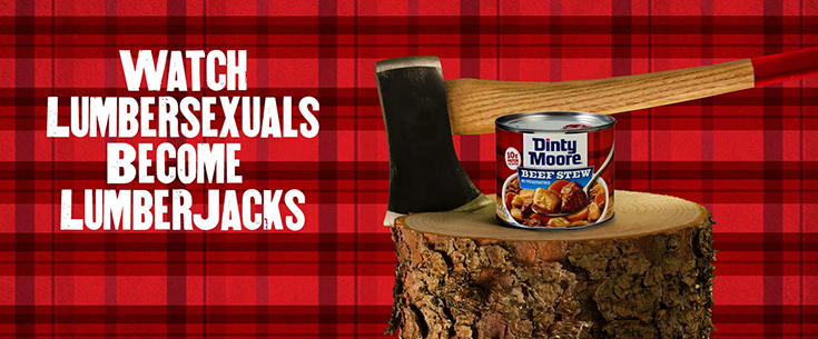 "Flannel and a beard doesn't make you a lumberjack, but hearty food and an axe kind of does! Find out how the Dinty Moore Brand is transforming ""lumbersexuals"" into lumberjacks this summer!"