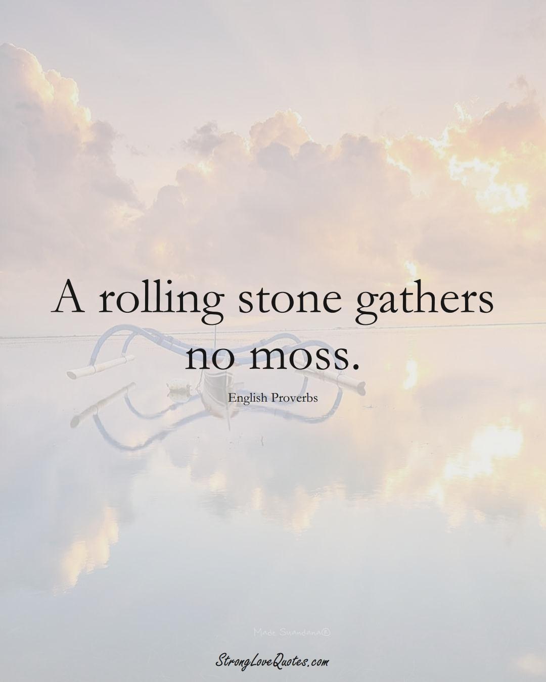 A rolling stone gathers no moss. (English Sayings);  #EuropeanSayings