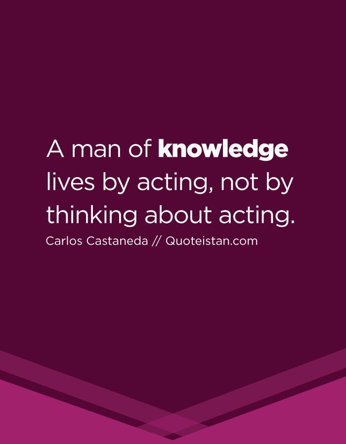 A man of knowledge lives by acting, not by thinking about acting.