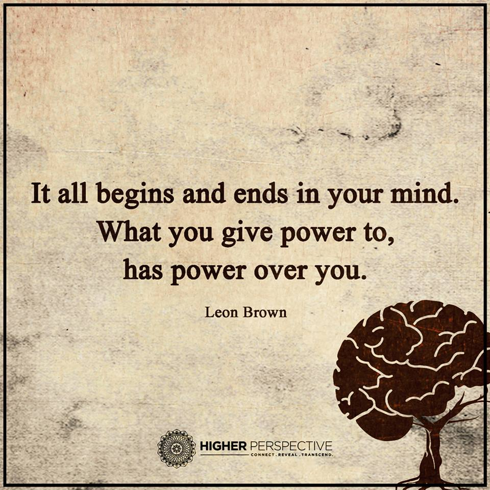 It Begins In Your Mind What You Give Power To Has Power Over You
