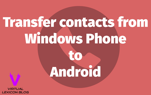 How to Transfer Contacts from Windows Phone to Android Phone - Virtual Lexicon Blog