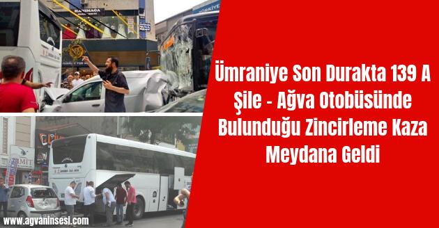 Ümraniye Son Durakta 139 A Şile - Ağva Otobüsünde Bulunduğu Zincirleme Kaza Meydana Geldi