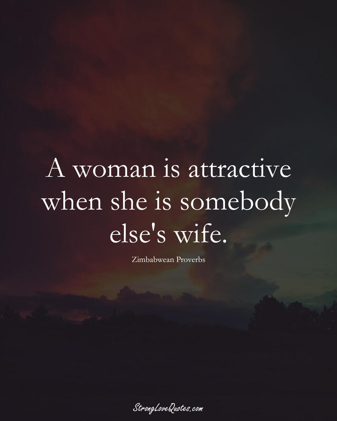 A woman is attractive when she is somebody else's wife. (Zimbabwean Sayings);  #AfricanSayings