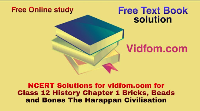 NCERT Solutions for vidfom.com for Class 12 History Chapter 1 Bricks, Beads and Bones The Harappan Civilisation
