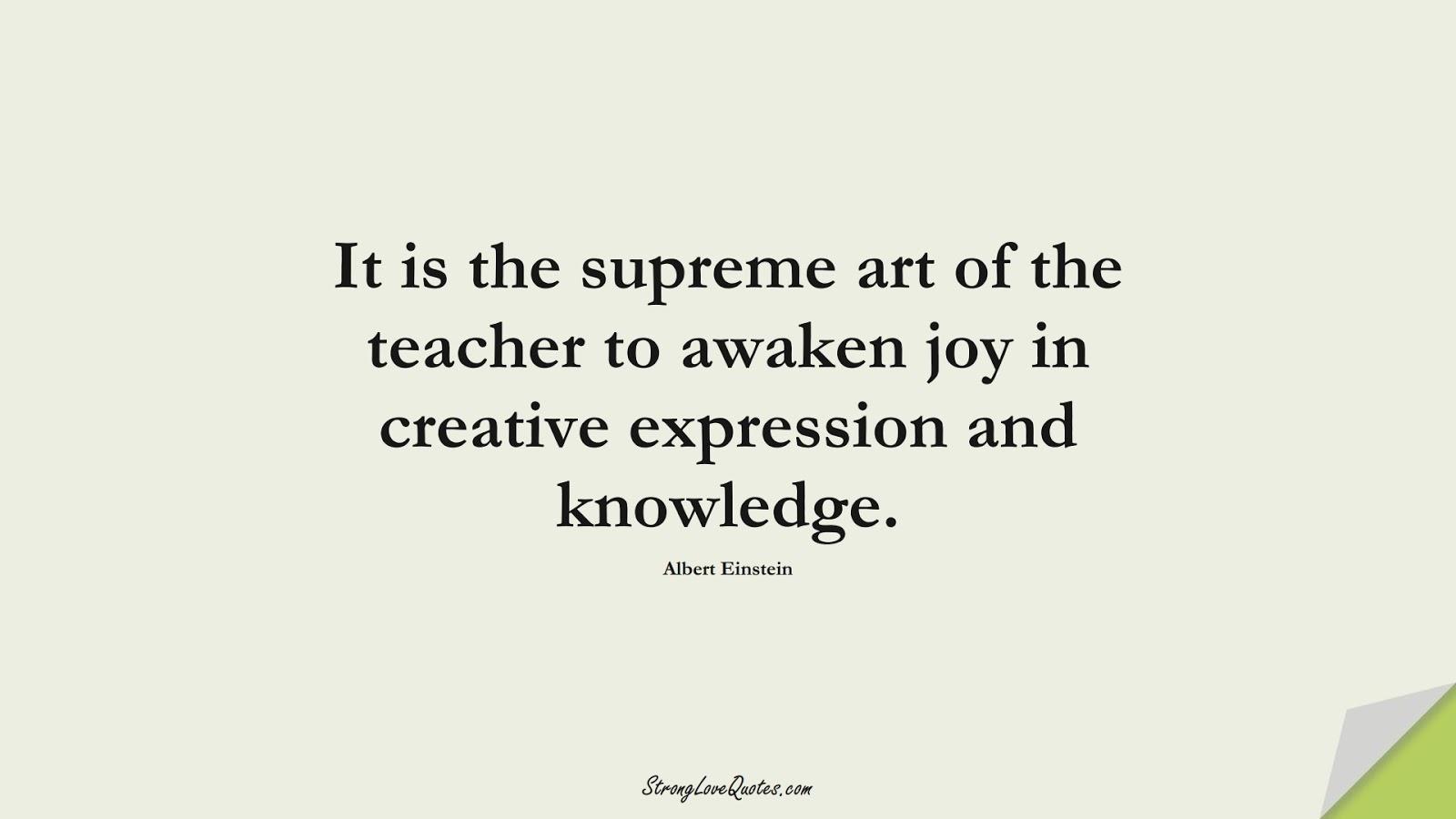 It is the supreme art of the teacher to awaken joy in creative expression and knowledge. (Albert Einstein);  #KnowledgeQuotes