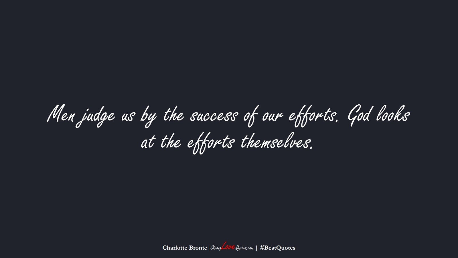 Men judge us by the success of our efforts. God looks at the efforts themselves. (Charlotte Bronte);  #BestQuotes