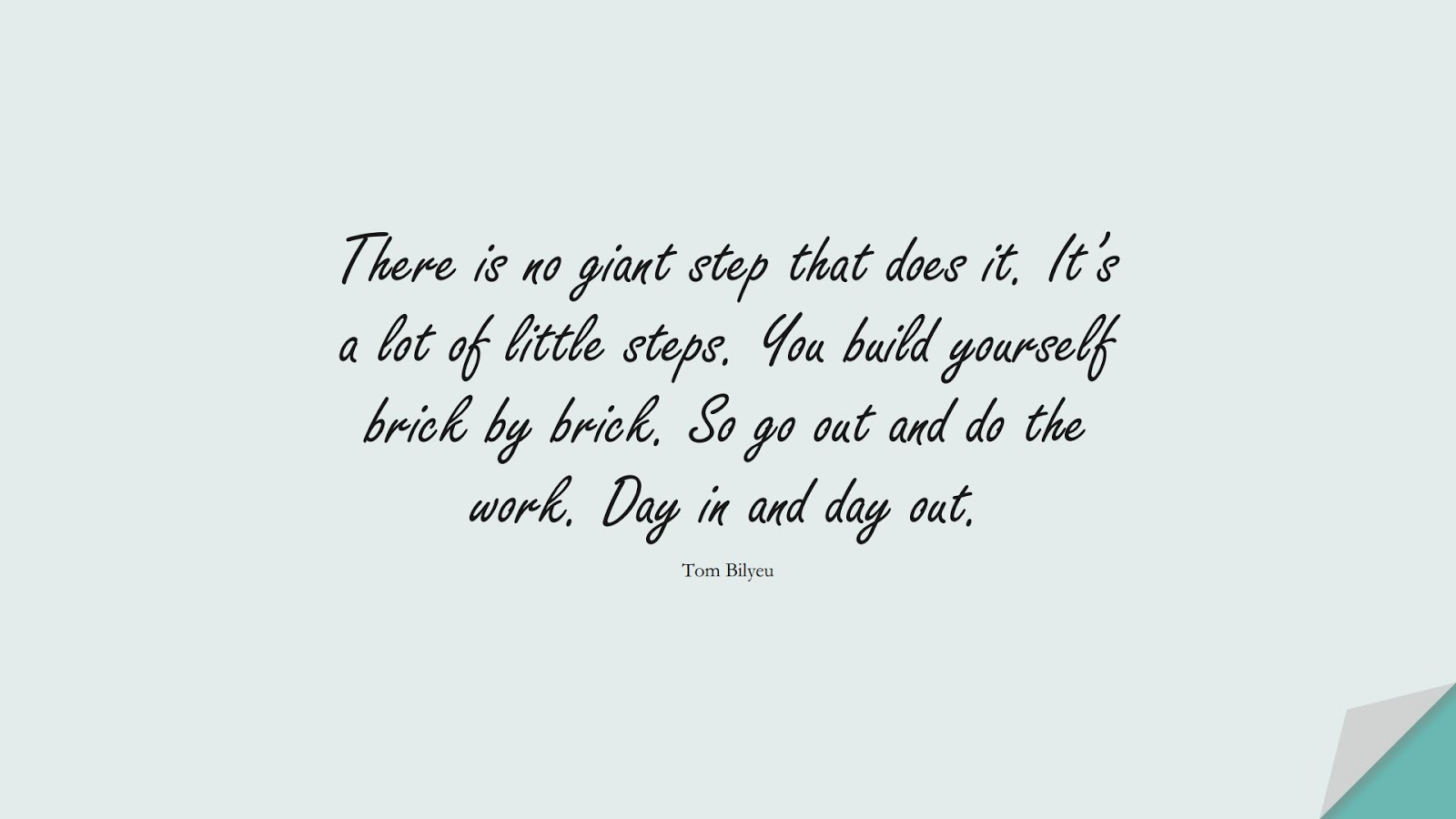 There is no giant step that does it. It's a lot of little steps. You build yourself brick by brick. So go out and do the work. Day in and day out. (Tom Bilyeu);  #EncouragingQuotes
