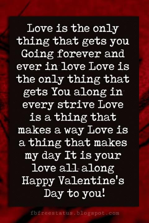 Happy Valentines Day Quotes, Love is the only thing that gets you Going forever and ever in love Love is the only thing that gets You along in every strive Love is a thing that makes a way Love is a thing that makes my day It is your love all along Happy Valentine's Day to you!