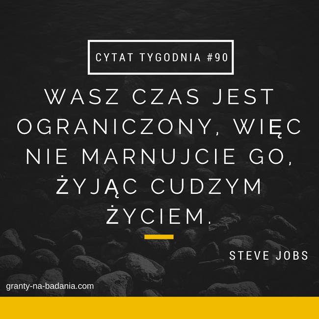 Wasz czas jest ograniczony, więc nie marnujcie go, żyjąc cudzym życiem - Steve Jobs