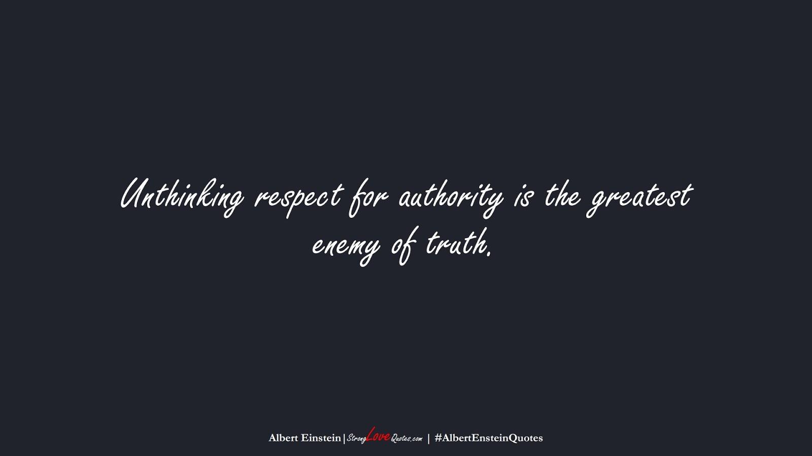 Unthinking respect for authority is the greatest enemy of truth. (Albert Einstein);  #AlbertEnsteinQuotes
