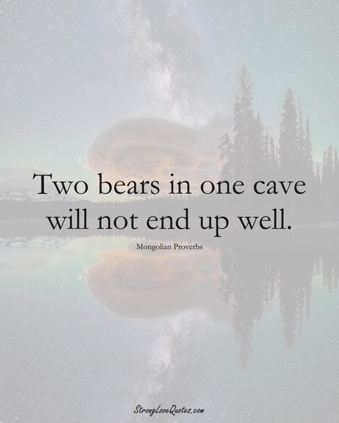 Two bears in one cave will not end up well. (Mongolian Sayings);  #AsianSayings